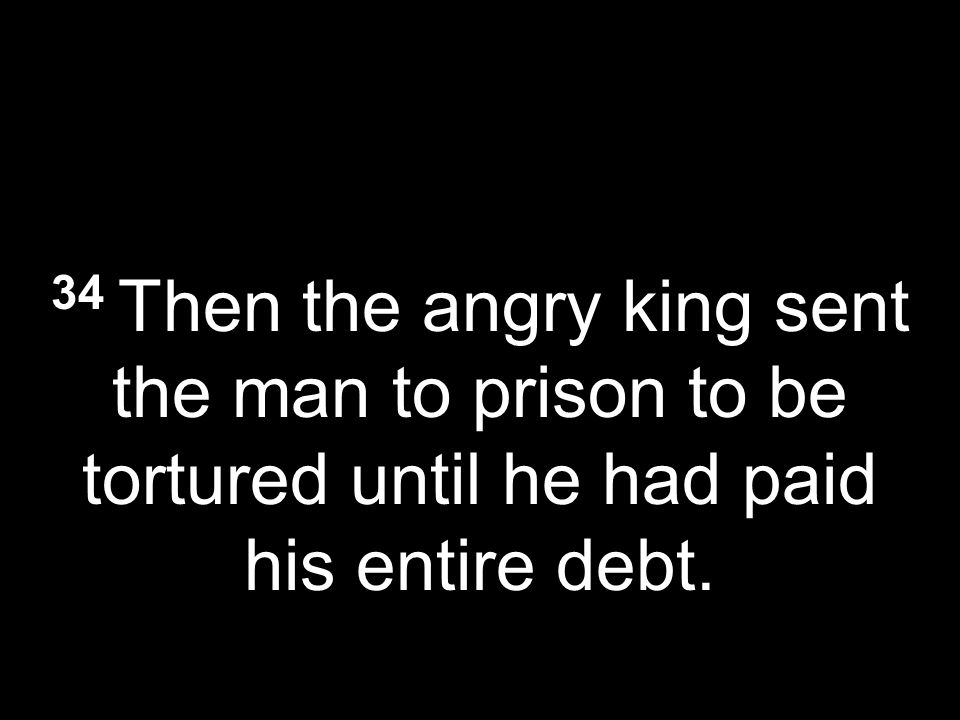 34 Then the angry king sent the man to prison to be tortured until he had paid his entire debt.