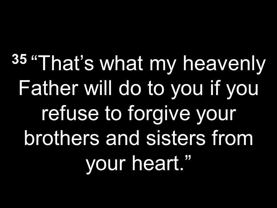 35 Thats what my heavenly Father will do to you if you refuse to forgive your brothers and sisters from your heart.