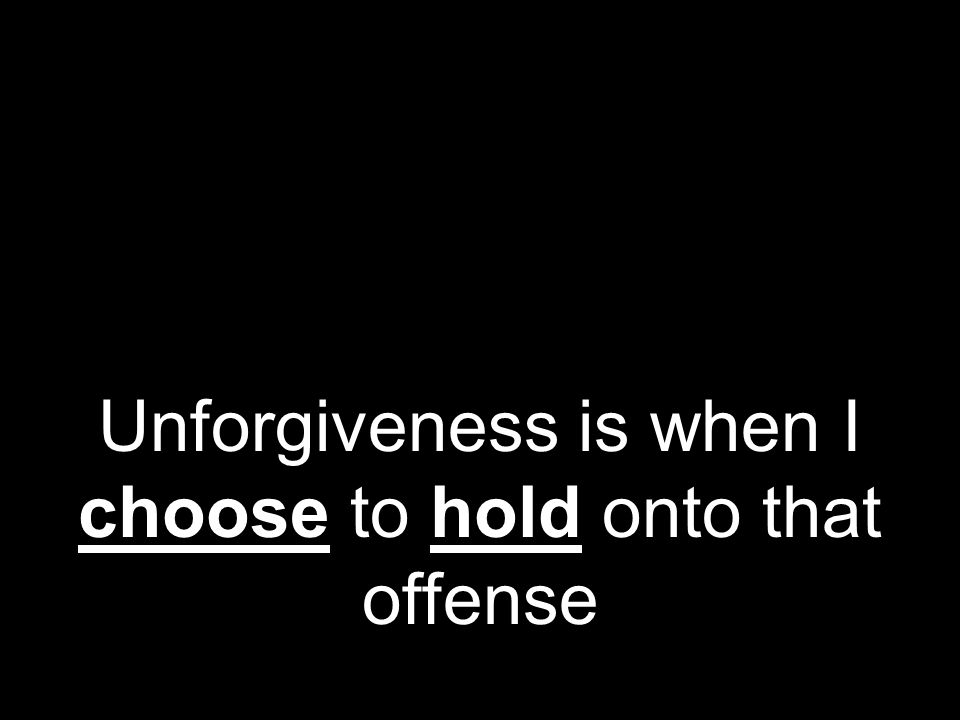 Unforgiveness is when I choose to hold onto that offense