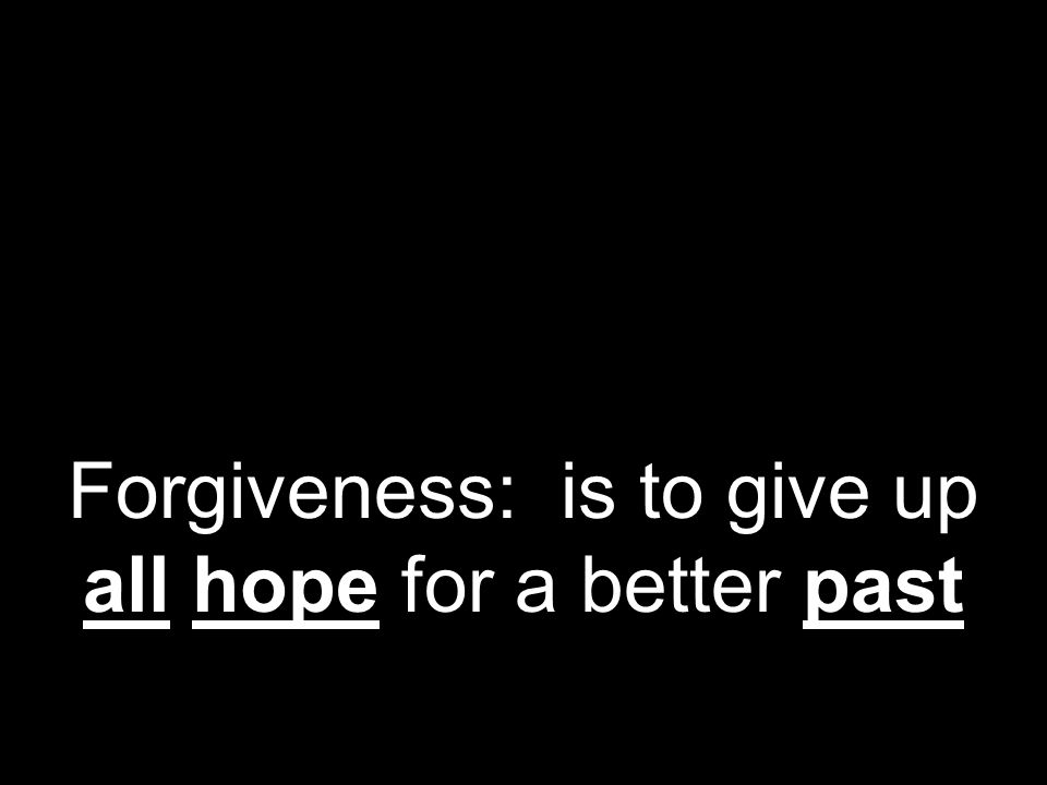 Forgiveness: is to give up all hope for a better past