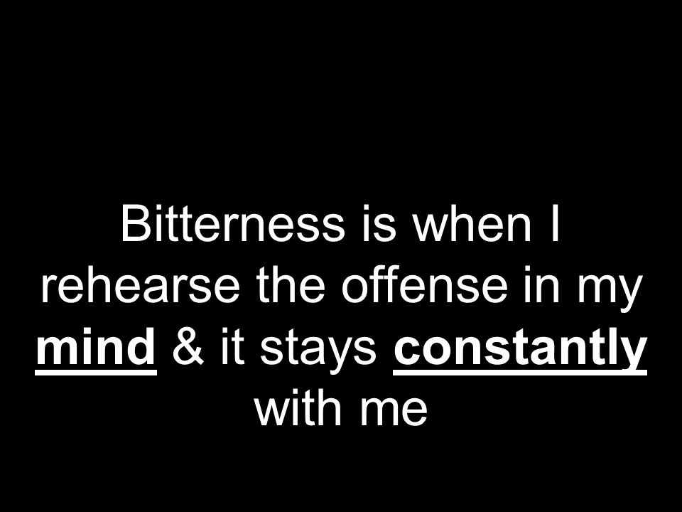 Bitterness is when I rehearse the offense in my mind & it stays constantly with me