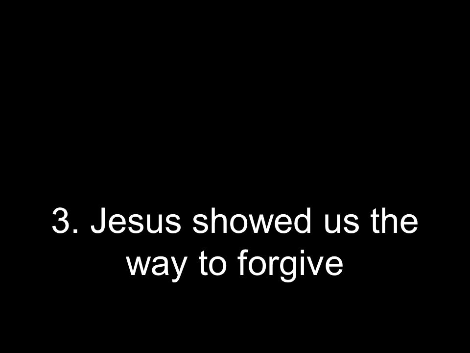 3. Jesus showed us the way to forgive