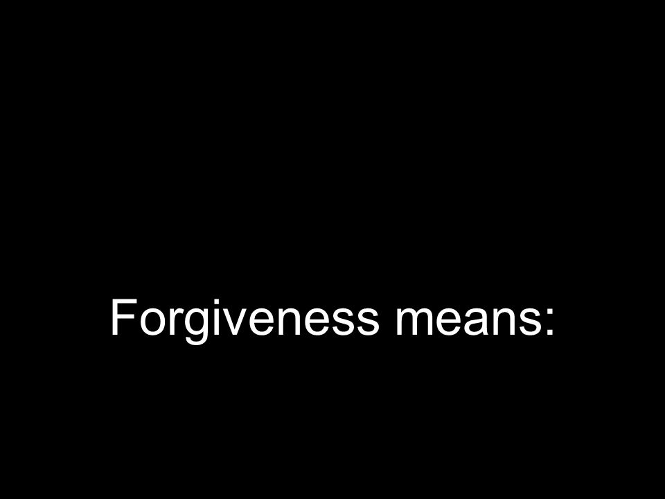 Forgiveness means: