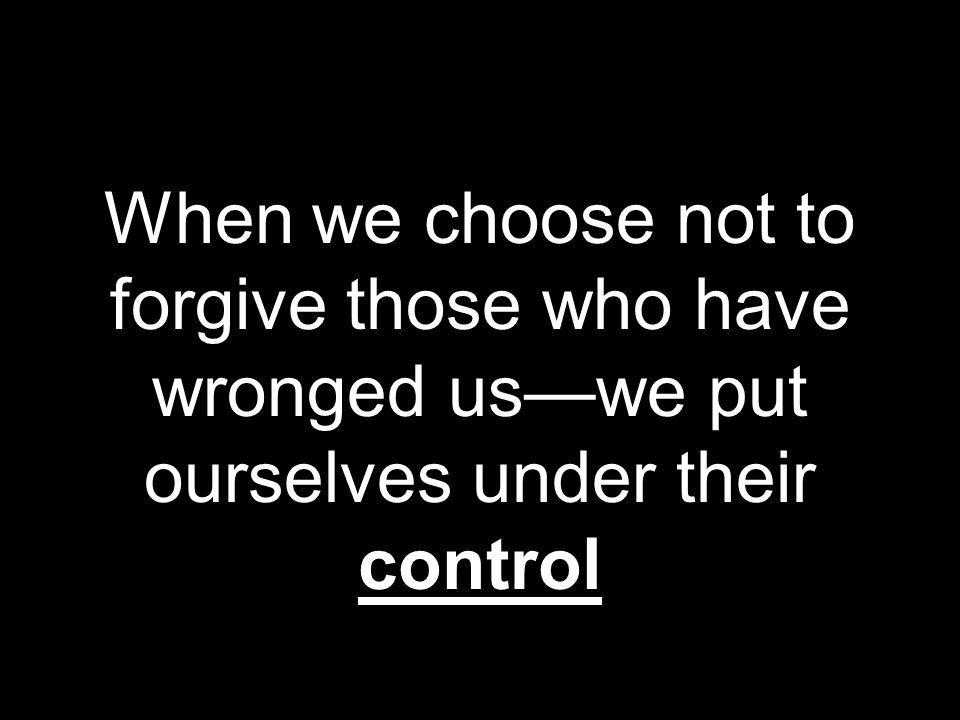 When we choose not to forgive those who have wronged uswe put ourselves under their control