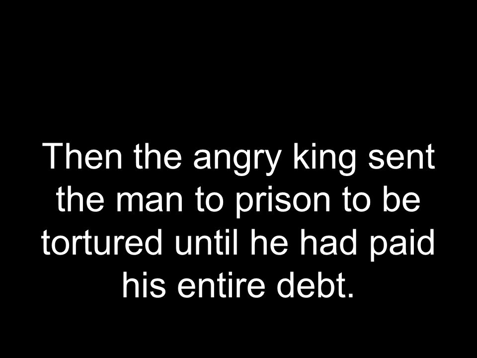 Then the angry king sent the man to prison to be tortured until he had paid his entire debt.