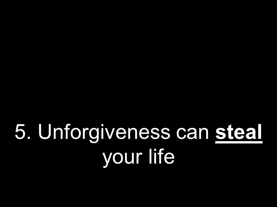 5. Unforgiveness can steal your life