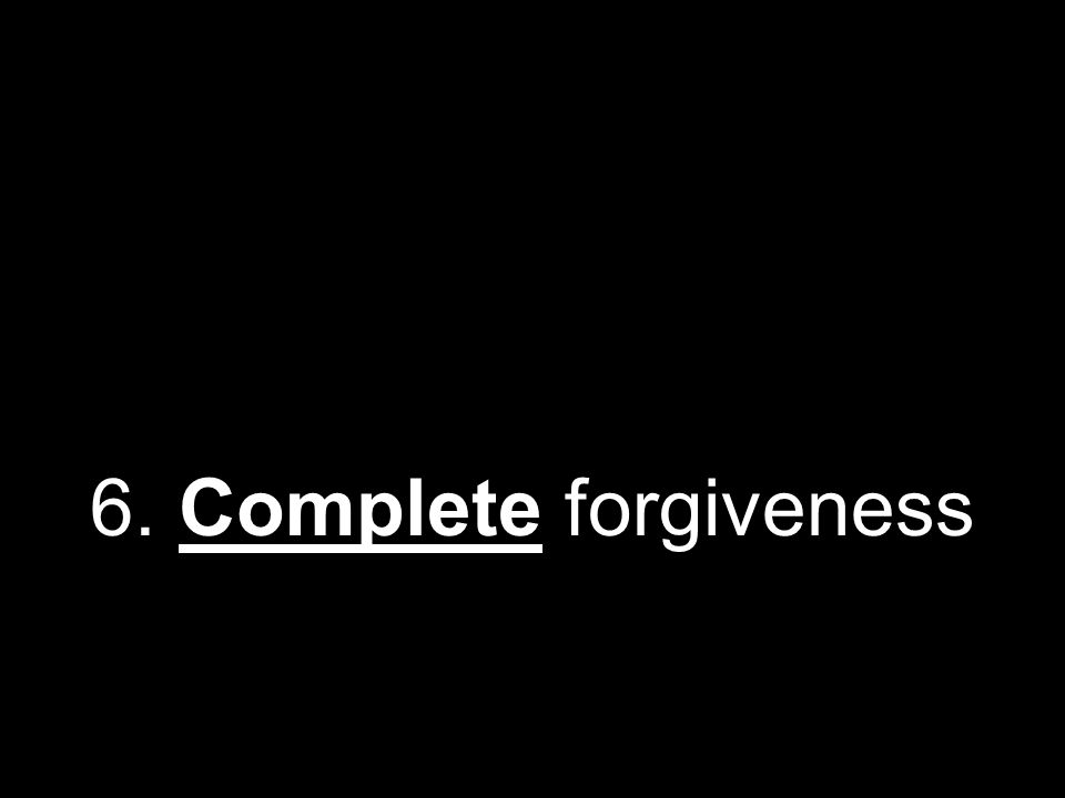 6. Complete forgiveness