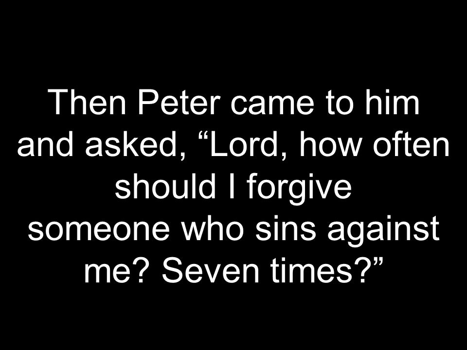 Then Peter came to him and asked, Lord, how often should I forgive someone who sins against me.
