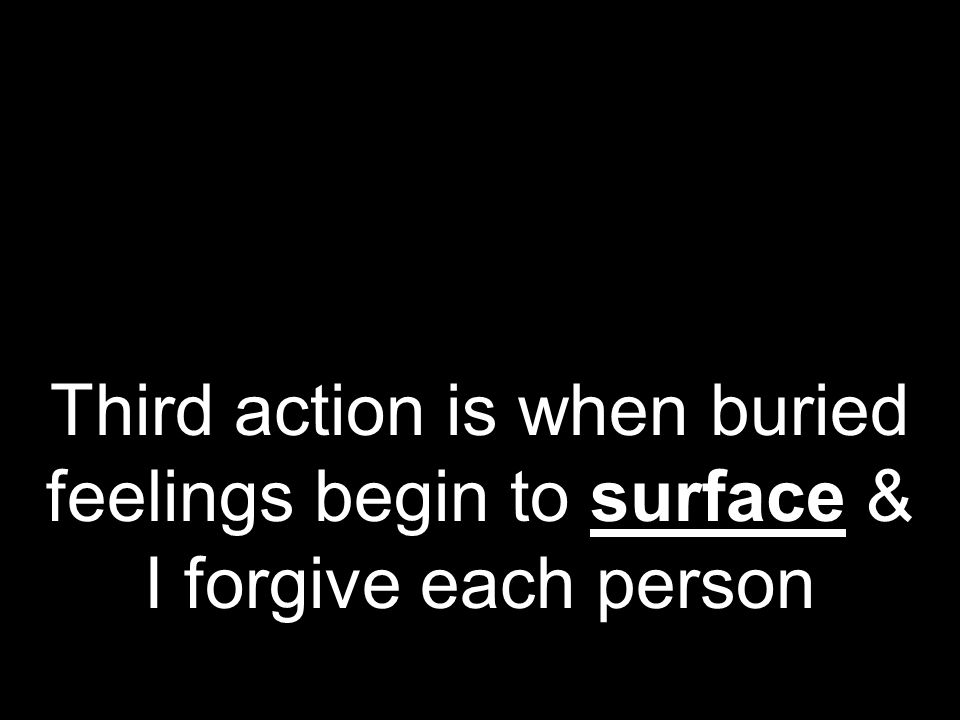 Third action is when buried feelings begin to surface & I forgive each person
