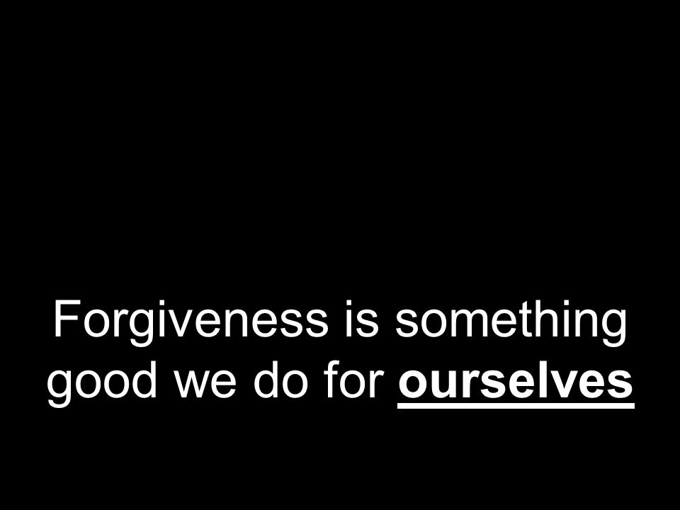 Forgiveness is something good we do for ourselves