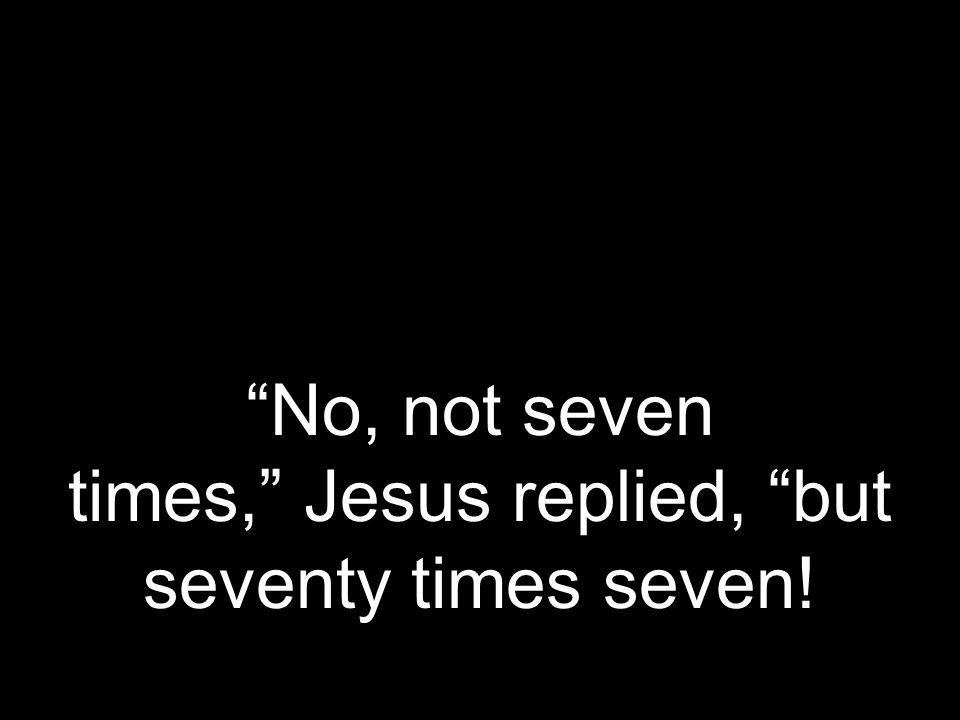 No, not seven times, Jesus replied, but seventy times seven!