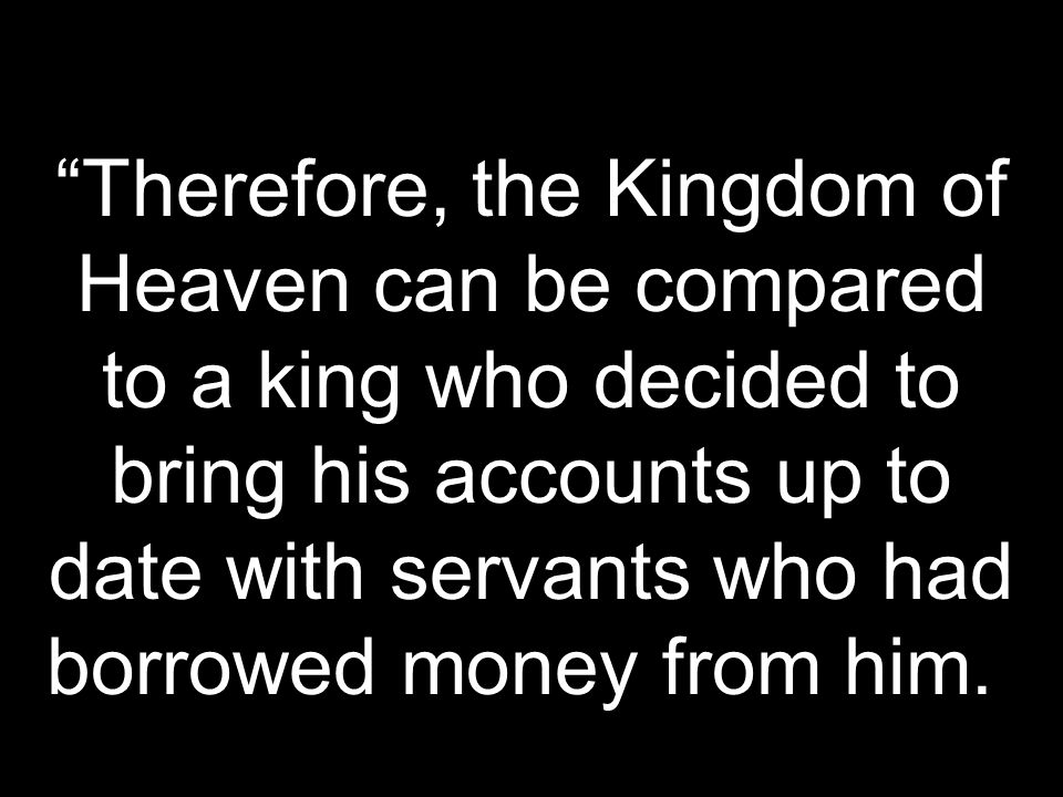 Therefore, the Kingdom of Heaven can be compared to a king who decided to bring his accounts up to date with servants who had borrowed money from him.