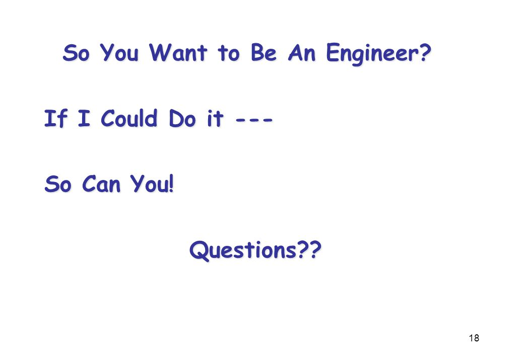 18 So You Want to Be An Engineer? If I Could Do it --- So Can You! Questions??