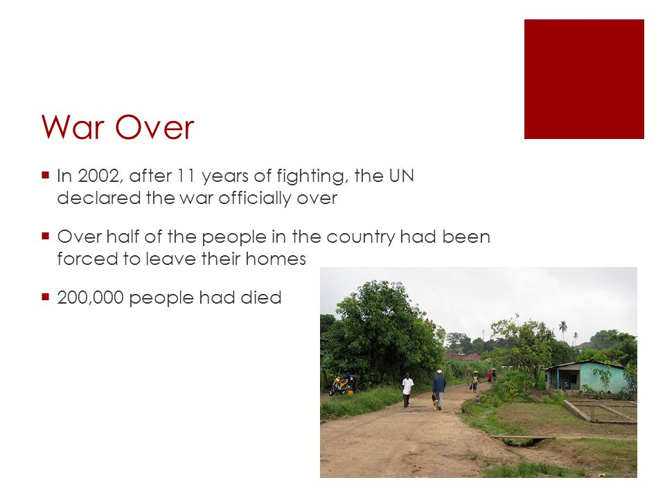 War Over In 2002, after 11 years of fighting, the UN declared the war officially over Over half of the people in the country had been forced to leave