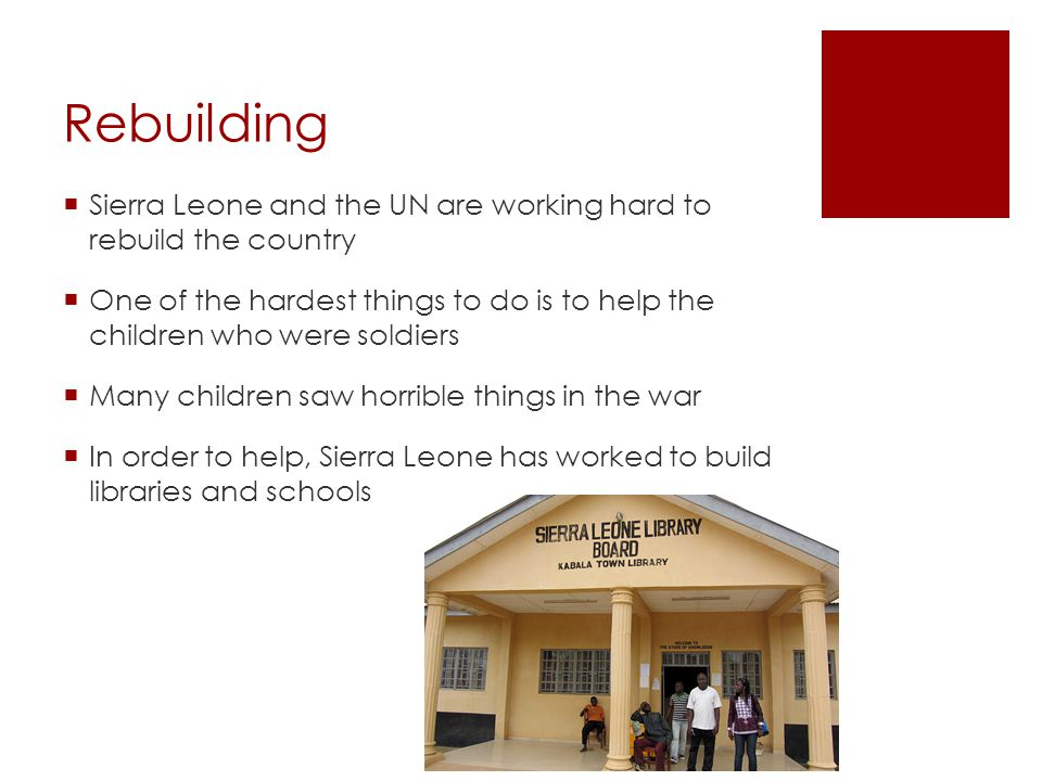 Rebuilding Sierra Leone and the UN are working hard to rebuild the country One of the hardest things to do is to help the children who were soldiers M
