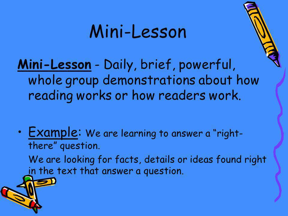 Mini-Lesson Mini-Lesson - Daily, brief, powerful, whole group demonstrations about how reading works or how readers work.