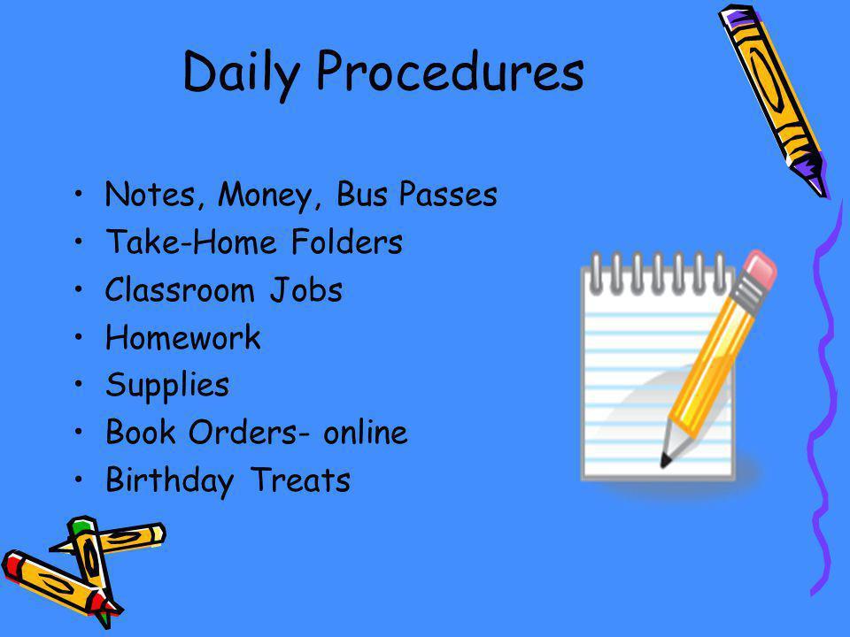 Daily Procedures Notes, Money, Bus Passes Take-Home Folders Classroom Jobs Homework Supplies Book Orders- online Birthday Treats