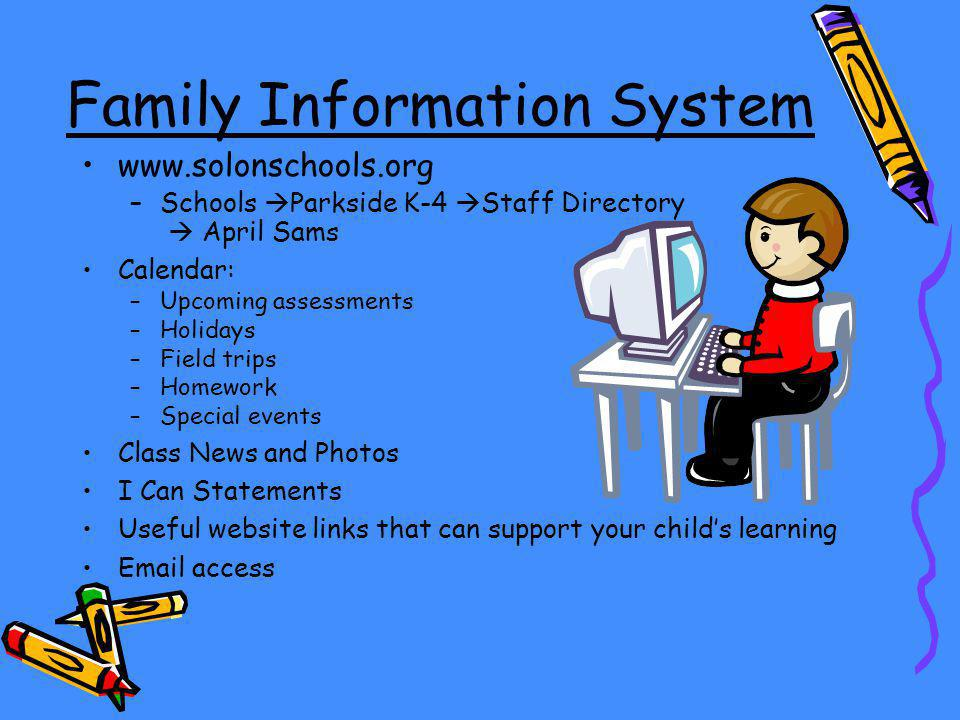 Family Information System www.solonschools.org –Schools Parkside K-4 Staff Directory April Sams Calendar: –Upcoming assessments –Holidays –Field trips –Homework –Special events Class News and Photos I Can Statements Useful website links that can support your childs learning Email access