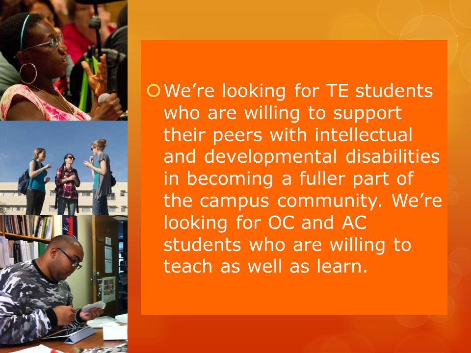 Were looking for TE students who are willing to support their peers with intellectual and developmental disabilities in becoming a fuller part of the campus community.