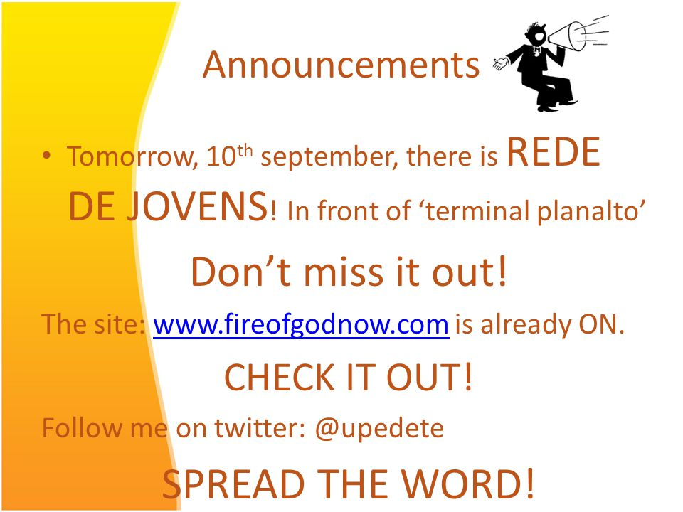 Announcements Tomorrow, 10 th september, there is REDE DE JOVENS ! In front of terminal planalto Dont miss it out! The site: www.fireofgodnow.com is a