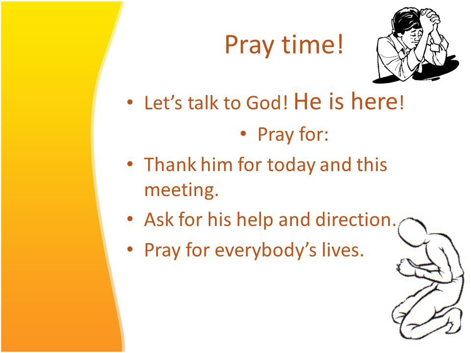 Pray time. Lets talk to God. He is here . Pray for: Thank him for today and this meeting.
