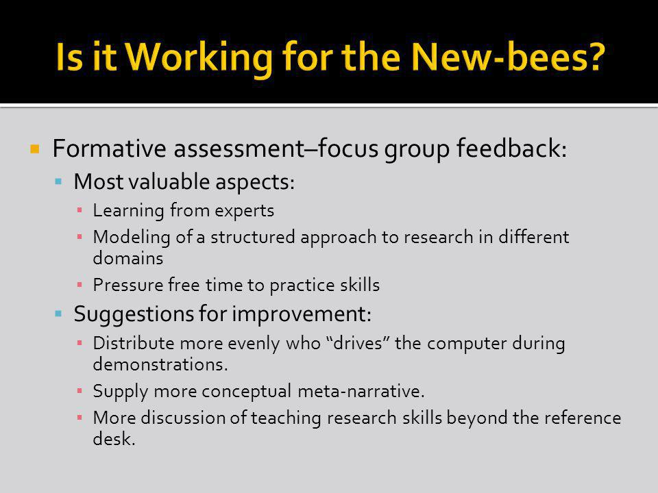 Formative assessment–focus group feedback: Most valuable aspects: Learning from experts Modeling of a structured approach to research in different domains Pressure free time to practice skills Suggestions for improvement: Distribute more evenly who drives the computer during demonstrations.