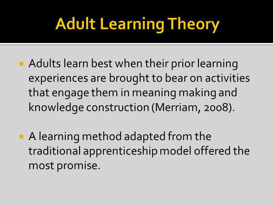 Adults learn best when their prior learning experiences are brought to bear on activities that engage them in meaning making and knowledge construction (Merriam, 2008).