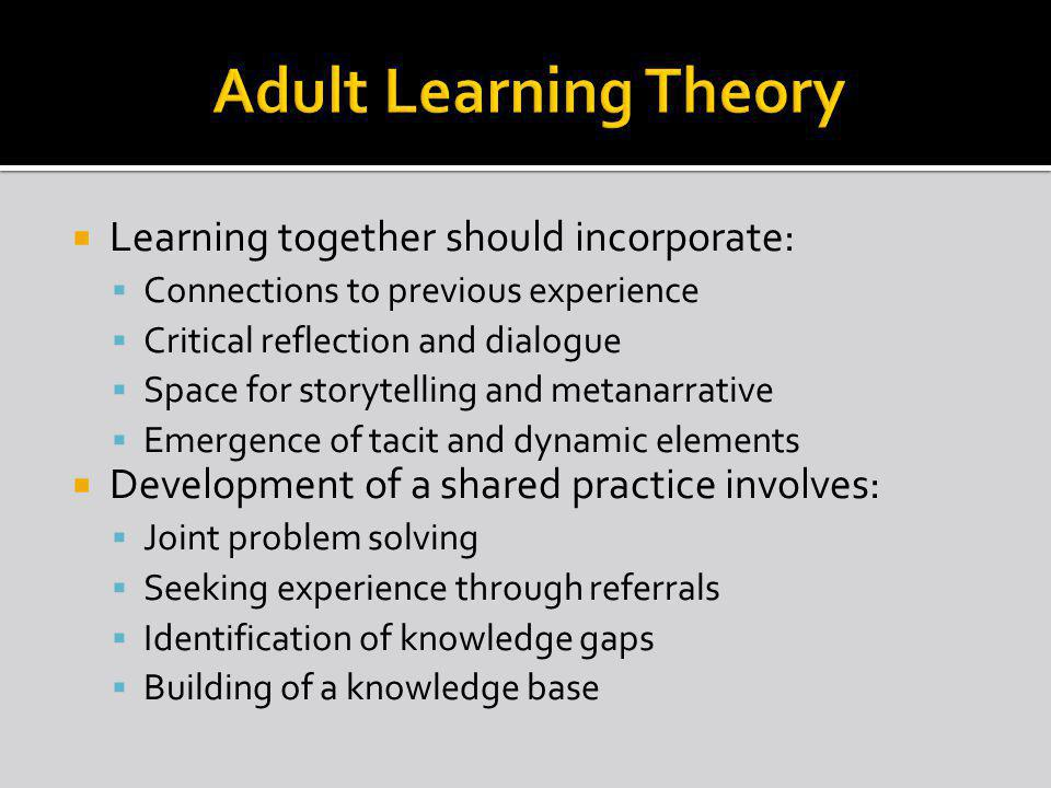 Learning together should incorporate: Connections to previous experience Critical reflection and dialogue Space for storytelling and metanarrative Emergence of tacit and dynamic elements Development of a shared practice involves: Joint problem solving Seeking experience through referrals Identification of knowledge gaps Building of a knowledge base