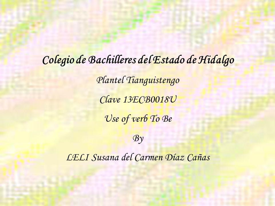 Colegio de Bachilleres del Estado de Hidalgo Plantel Tianguistengo Clave 13ECB0018U Use of verb To Be By LELI Susana del Carmen Díaz Cañas