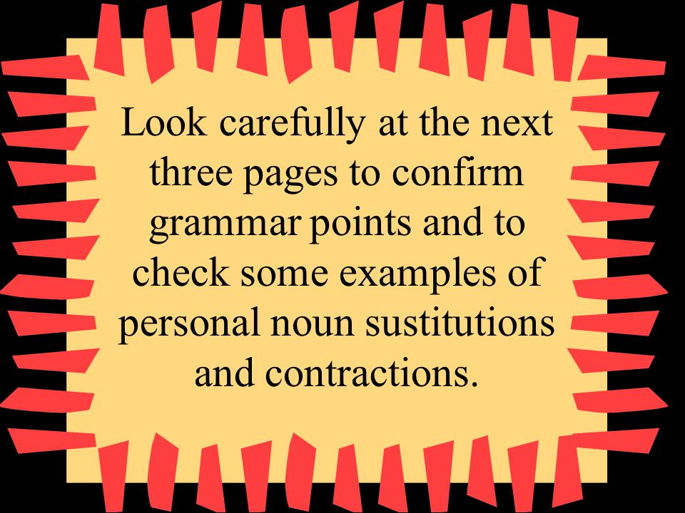 Look carefully at the next three pages to confirm grammar points and to check some examples of personal noun sustitutions and contractions.