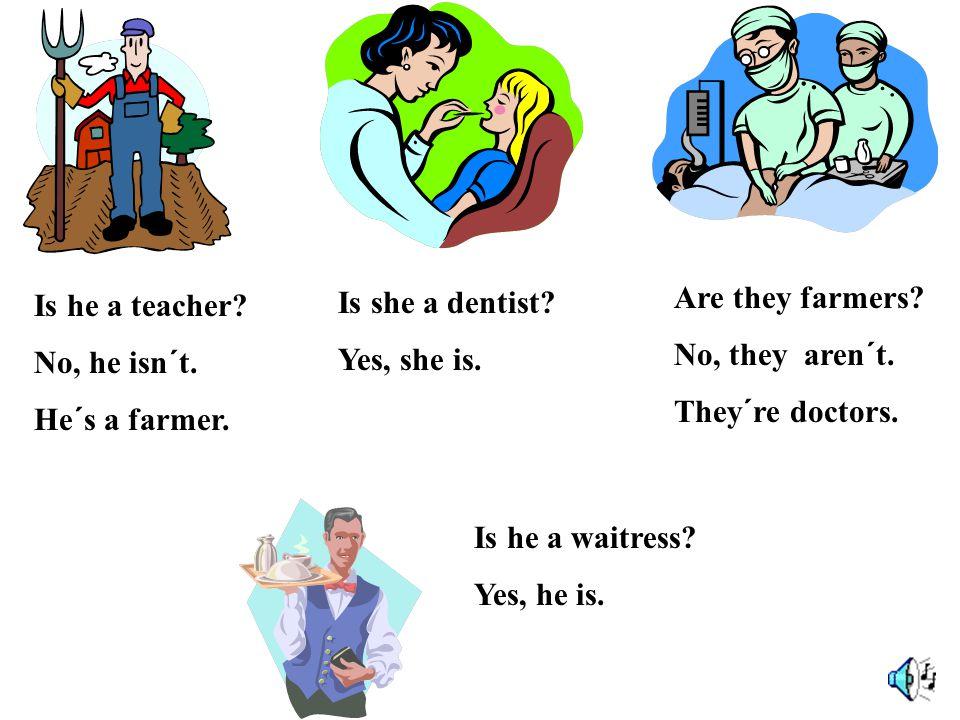 Is he a teacher. No, he isn´t. He´s a farmer. Is she a dentist.