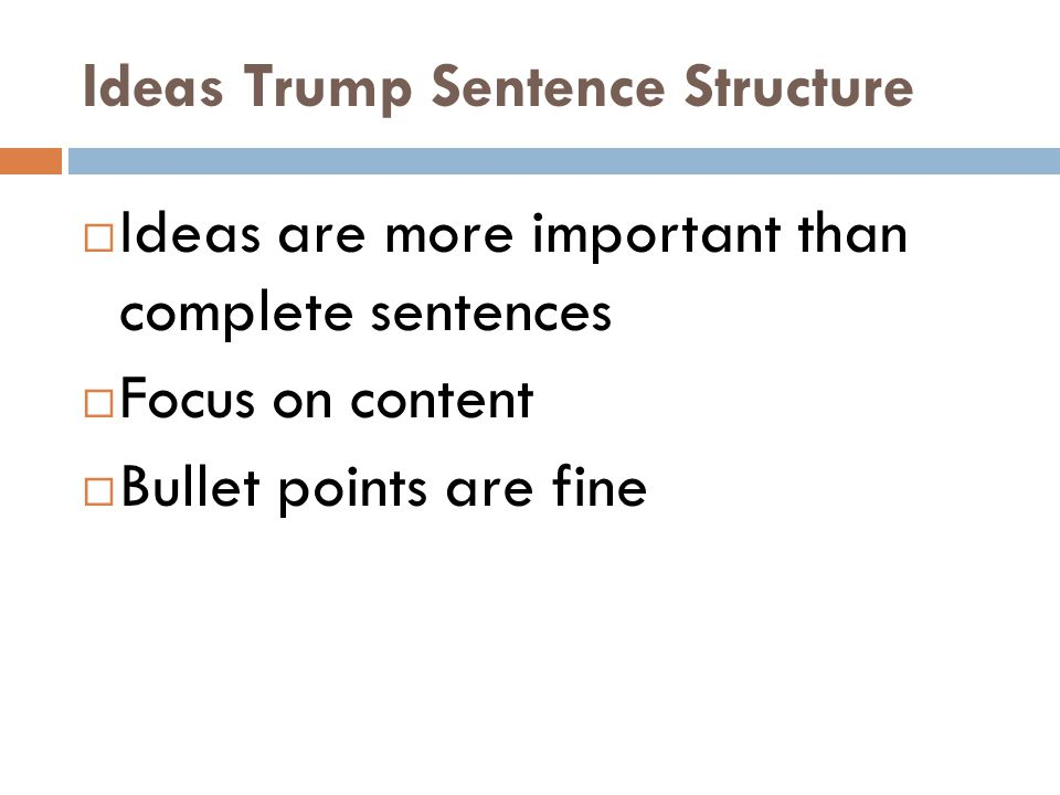 Ideas Trump Sentence Structure Ideas are more important than complete sentences Focus on content Bullet points are fine