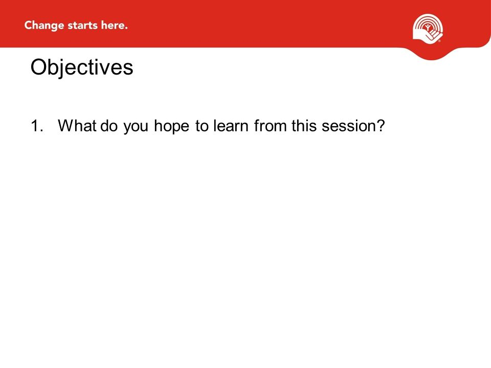 Objectives 1.What do you hope to learn from this session?