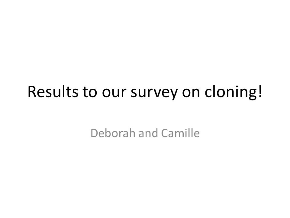 Results to our survey on cloning! Deborah and Camille