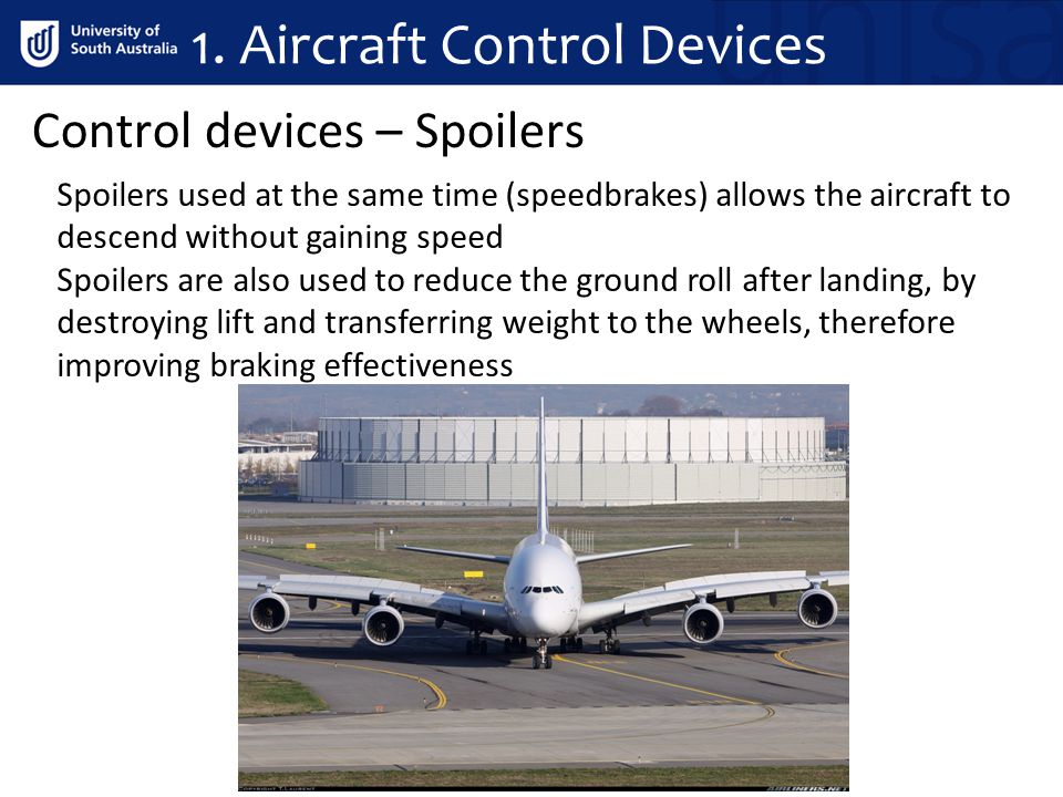 Control devices – Spoilers Spoilers used at the same time (speedbrakes) allows the aircraft to descend without gaining speed Spoilers are also used to