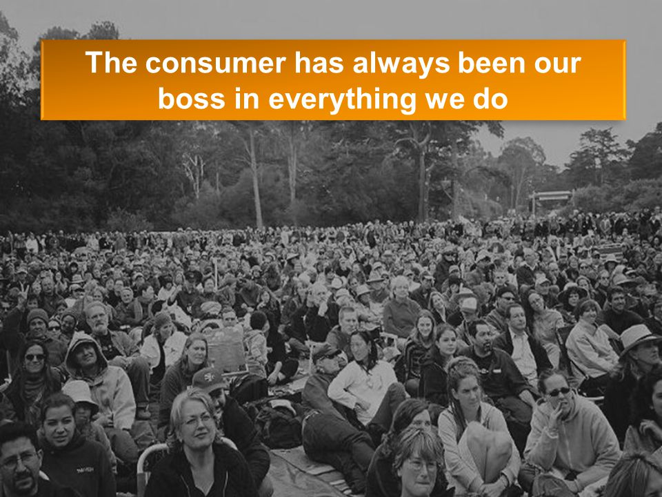 The consumer has always been our boss in everything we do