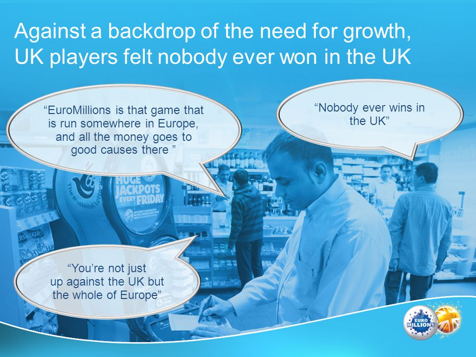Against a backdrop of the need for growth, UK players felt nobody ever won in the UK Youre not just up against the UK but the whole of Europe Nobody ever wins in the UK EuroMillions is that game that is run somewhere in Europe, and all the money goes to good causes there