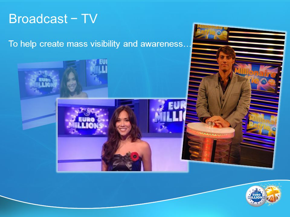 Broadcast TV To help create mass visibility and awareness…
