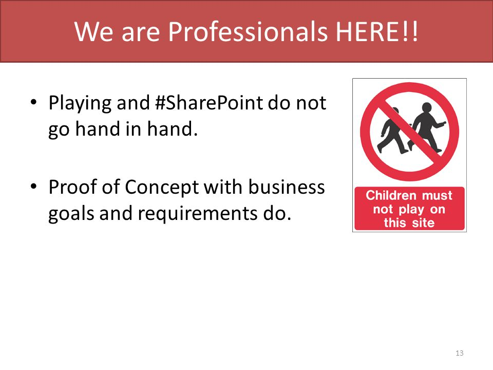 We are Professionals HERE!! Playing and #SharePoint do not go hand in hand. Proof of Concept with business goals and requirements do. 13