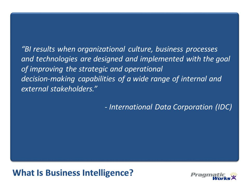 BI results when organizational culture, business processes and technologies are designed and implemented with the goal of improving the strategic and operational decision-making capabilities of a wide range of internal and external stakeholders.