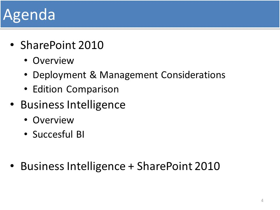 Agenda SharePoint 2010 Overview Deployment & Management Considerations Edition Comparison Business Intelligence Overview Succesful BI Business Intelligence + SharePoint 2010 4