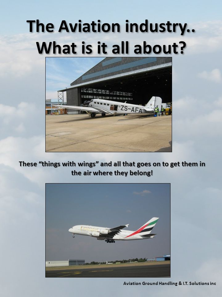 The Aviation industry.. What is it all about? Aviation Ground Handling & I.T. Solutions inc These things with wings and all that goes on to get them i
