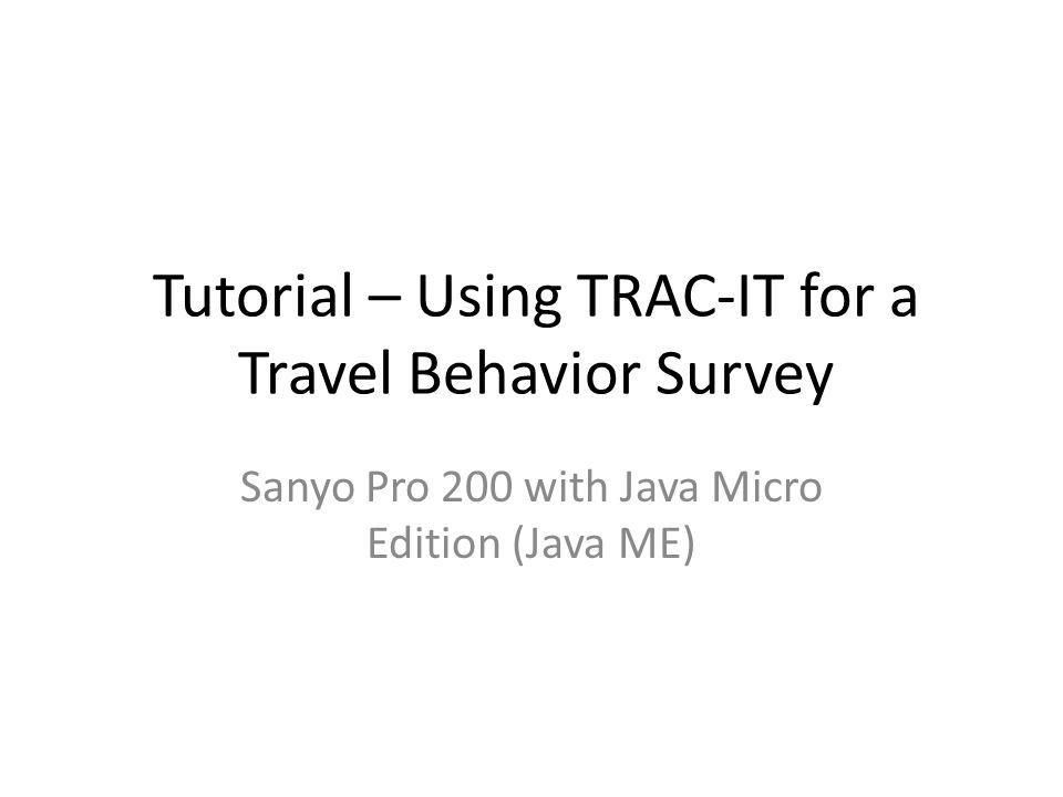 Tutorial – Using TRAC-IT for a Travel Behavior Survey Sanyo Pro 200 with Java Micro Edition (Java ME)