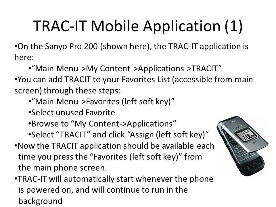 TRAC-IT Mobile Application (1) On the Sanyo Pro 200 (shown here), the TRAC-IT application is here: Main Menu->My Content->Applications->TRACIT You can add TRACIT to your Favorites List (accessible from main screen) through these steps: Main Menu->Favorites (left soft key) Select unused Favorite Browse to My Content->Applications Select TRACIT and click Assign (left soft key) Now the TRACIT application should be available each time you press the Favorites (left soft key) from the main phone screen.