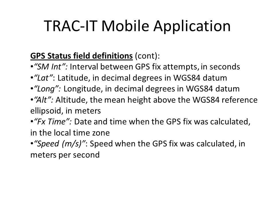 GPS Status field definitions (cont): SM Int: Interval between GPS fix attempts, in seconds Lat: Latitude, in decimal degrees in WGS84 datum Long: Longitude, in decimal degrees in WGS84 datum Alt: Altitude, the mean height above the WGS84 reference ellipsoid, in meters Fx Time: Date and time when the GPS fix was calculated, in the local time zone Speed (m/s): Speed when the GPS fix was calculated, in meters per second TRAC-IT Mobile Application