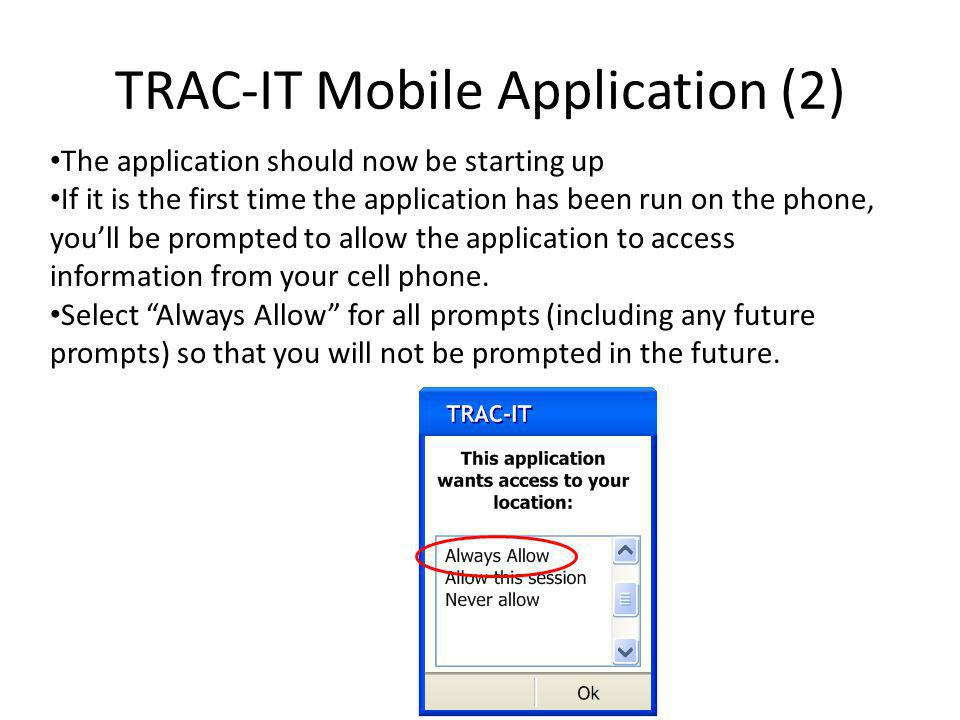 TRAC-IT Mobile Application (2) The application should now be starting up If it is the first time the application has been run on the phone, youll be prompted to allow the application to access information from your cell phone.