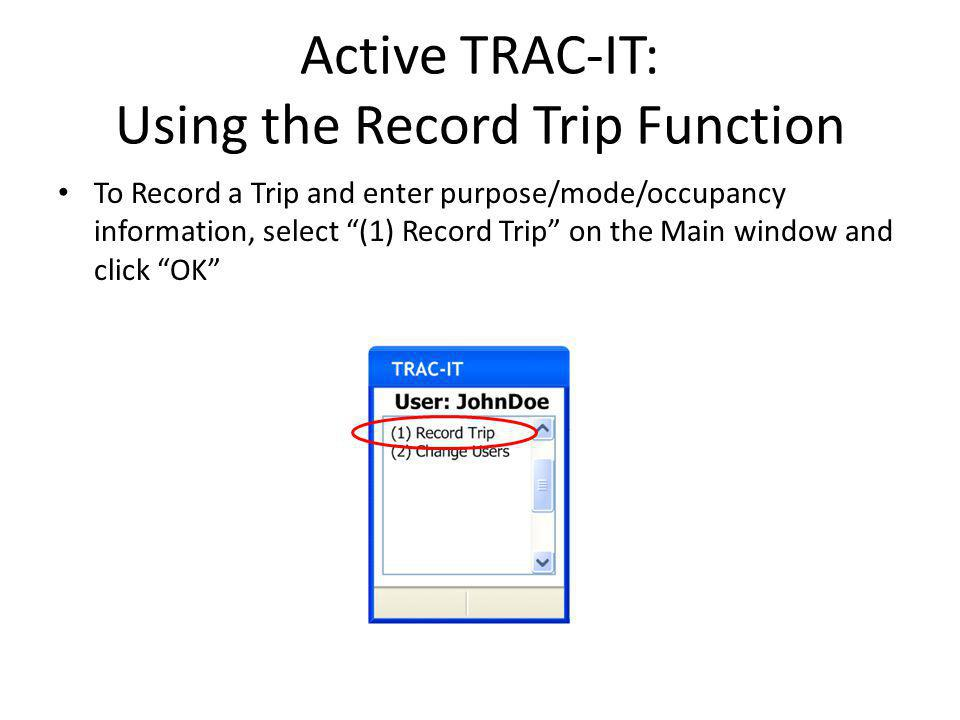 Active TRAC-IT: Using the Record Trip Function To Record a Trip and enter purpose/mode/occupancy information, select (1) Record Trip on the Main window and click OK