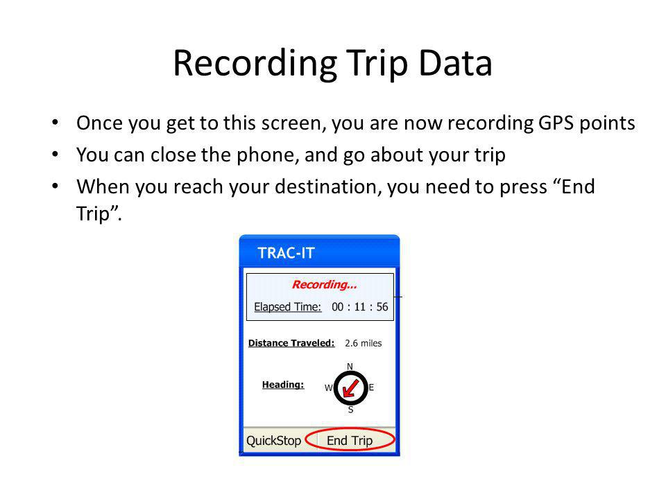 Recording Trip Data Once you get to this screen, you are now recording GPS points You can close the phone, and go about your trip When you reach your