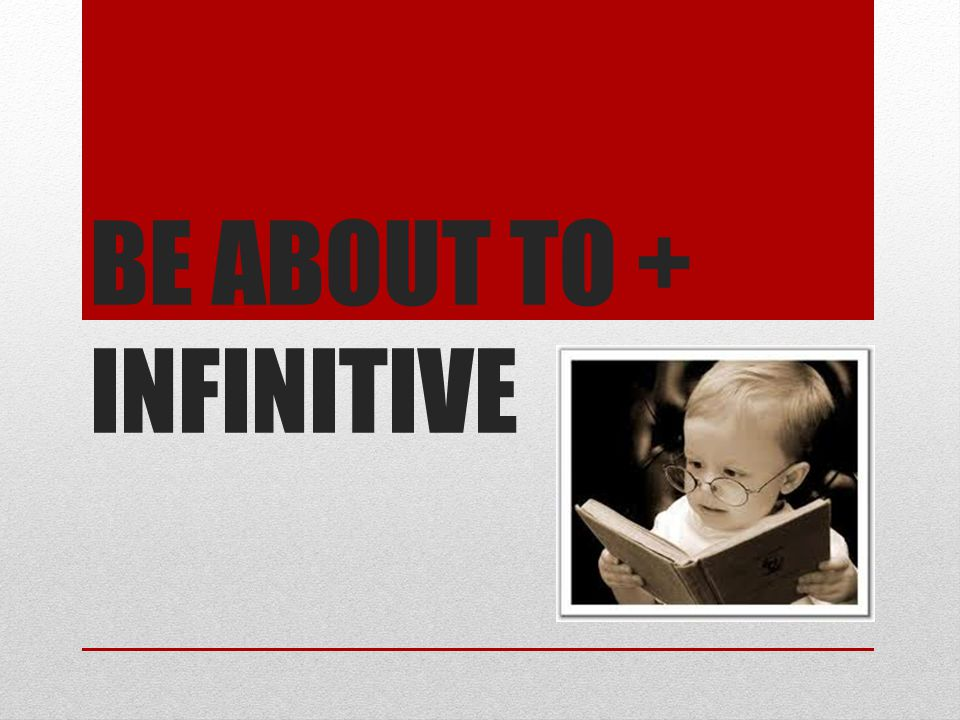 BE ABOUT TO + INFINITIVE