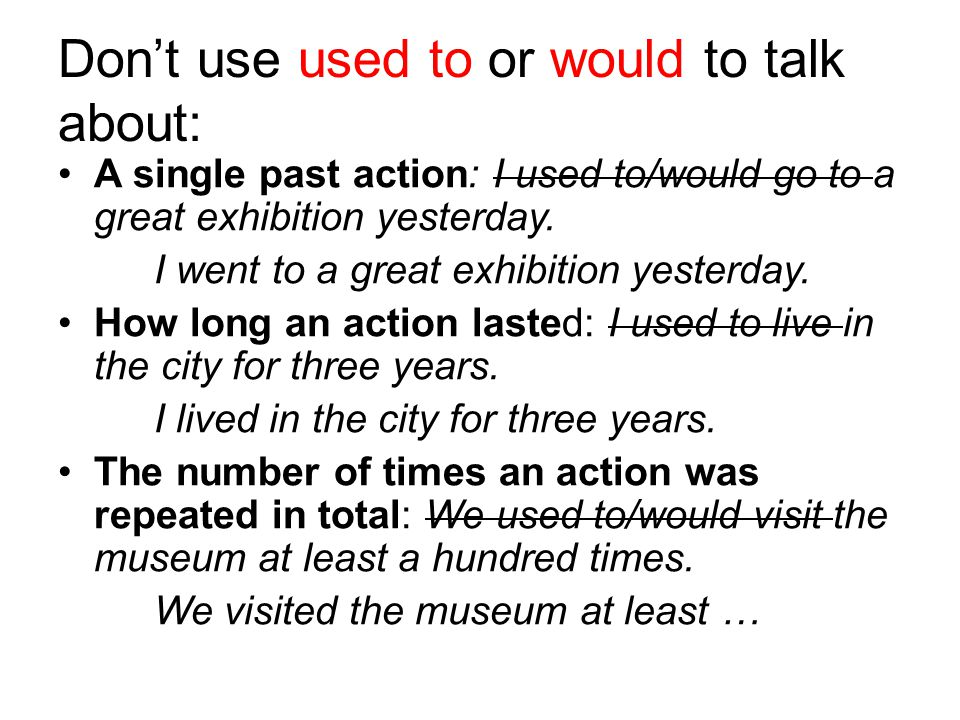 Dont use used to or would to talk about: A single past action: I used to/would go to a great exhibition yesterday. I went to a great exhibition yester
